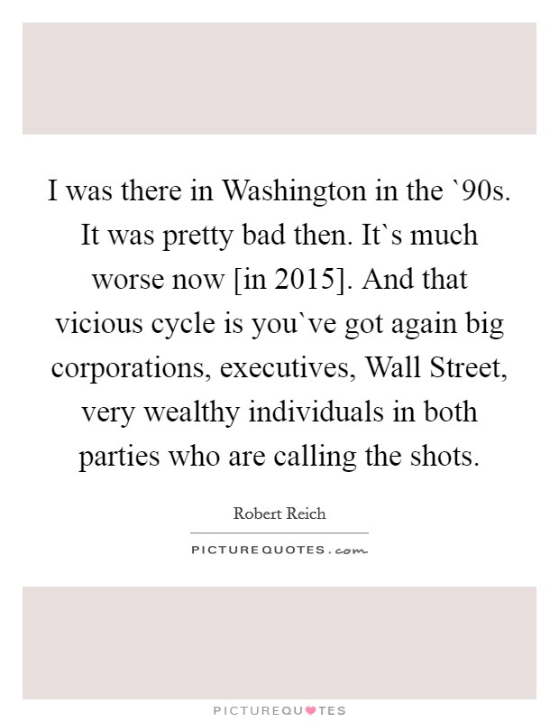 I was there in Washington in the `90s. It was pretty bad then. It`s much worse now [in 2015]. And that vicious cycle is you`ve got again big corporations, executives, Wall Street, very wealthy individuals in both parties who are calling the shots Picture Quote #1