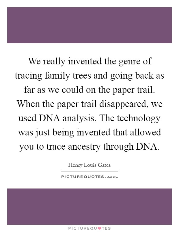We really invented the genre of tracing family trees and going back as far as we could on the paper trail. When the paper trail disappeared, we used DNA analysis. The technology was just being invented that allowed you to trace ancestry through DNA Picture Quote #1
