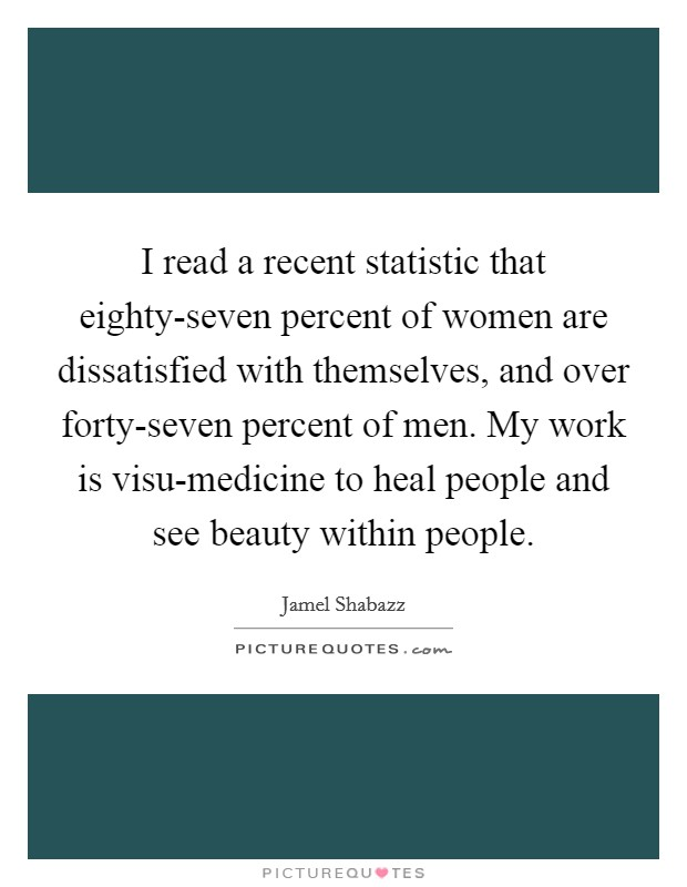 I read a recent statistic that eighty-seven percent of women are dissatisfied with themselves, and over forty-seven percent of men. My work is visu-medicine to heal people and see beauty within people Picture Quote #1