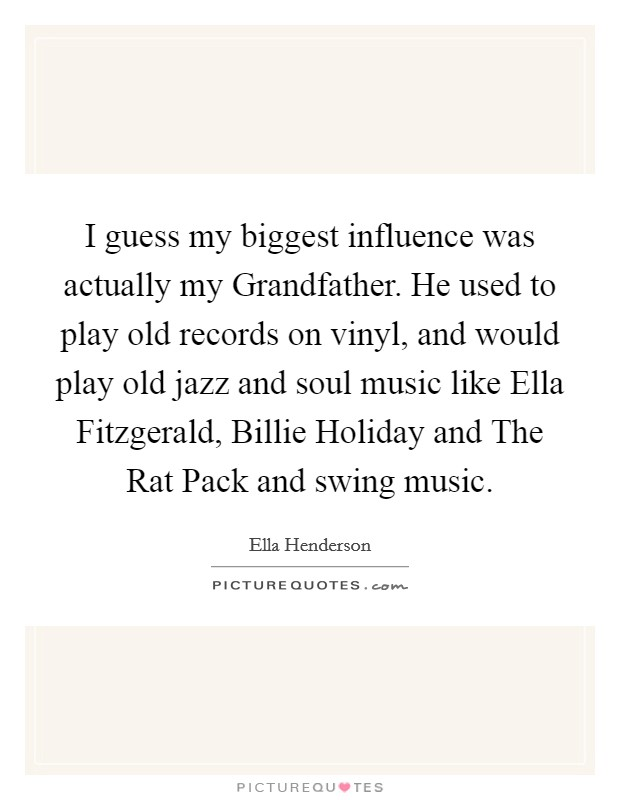 I guess my biggest influence was actually my Grandfather. He used to play old records on vinyl, and would play old jazz and soul music like Ella Fitzgerald, Billie Holiday and The Rat Pack and swing music Picture Quote #1