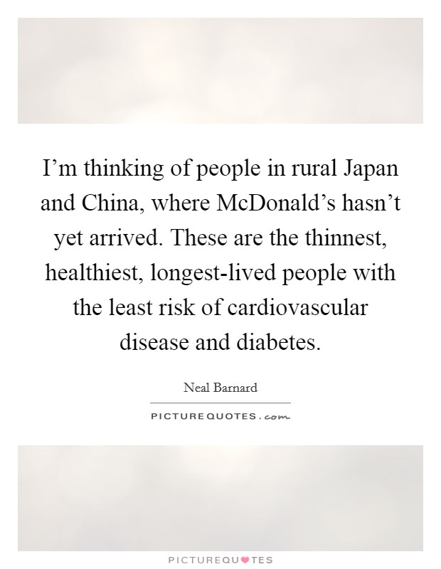 I'm thinking of people in rural Japan and China, where McDonald's hasn't yet arrived. These are the thinnest, healthiest, longest-lived people with the least risk of cardiovascular disease and diabetes Picture Quote #1