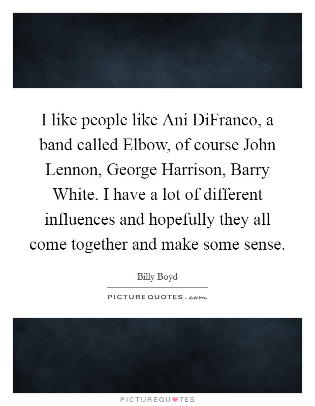 I like people like Ani DiFranco, a band called Elbow, of course John Lennon, George Harrison, Barry White. I have a lot of different influences and hopefully they all come together and make some sense Picture Quote #1