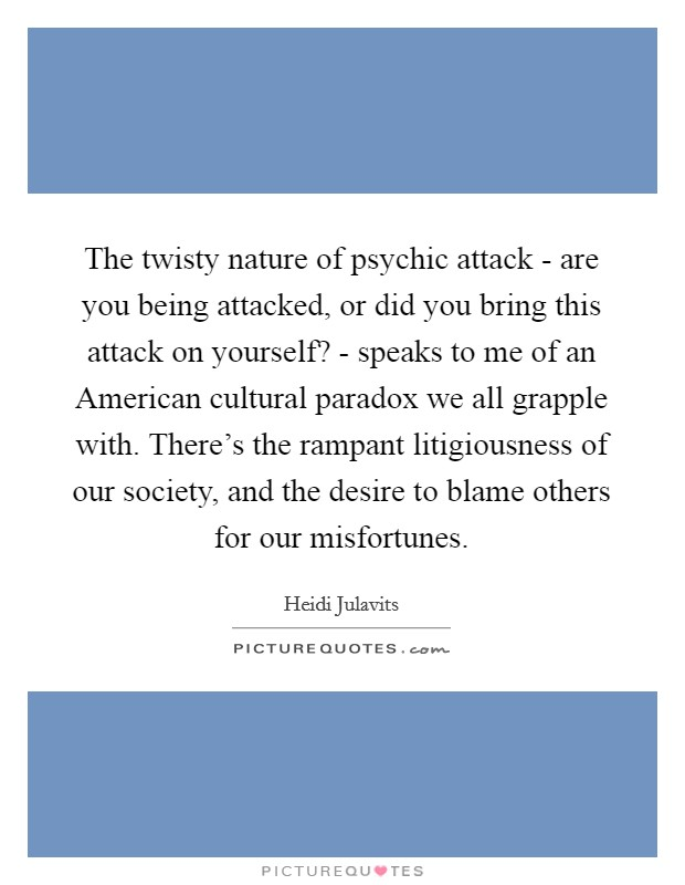 The twisty nature of psychic attack - are you being attacked, or did you bring this attack on yourself? - speaks to me of an American cultural paradox we all grapple with. There's the rampant litigiousness of our society, and the desire to blame others for our misfortunes Picture Quote #1