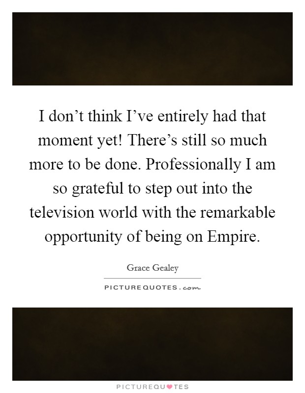 I don't think I've entirely had that moment yet! There's still so much more to be done. Professionally I am so grateful to step out into the television world with the remarkable opportunity of being on Empire Picture Quote #1