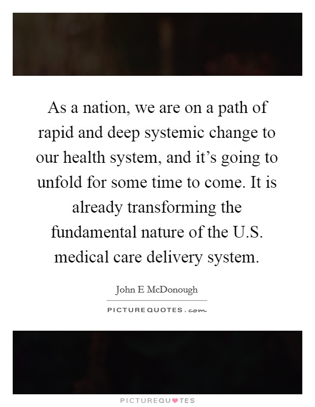 As a nation, we are on a path of rapid and deep systemic change to our health system, and it's going to unfold for some time to come. It is already transforming the fundamental nature of the U.S. medical care delivery system Picture Quote #1