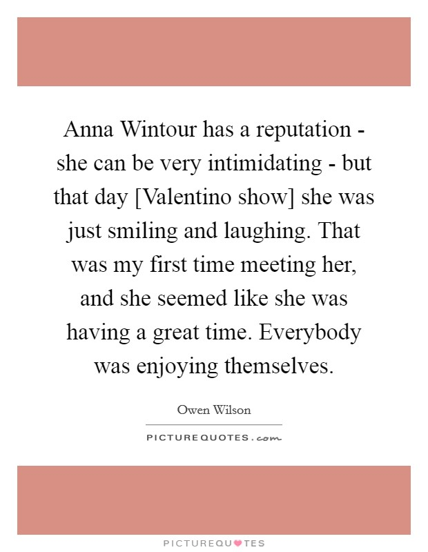 Anna Wintour has a reputation - she can be very intimidating - but that day [Valentino show] she was just smiling and laughing. That was my first time meeting her, and she seemed like she was having a great time. Everybody was enjoying themselves Picture Quote #1