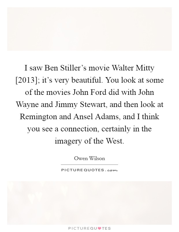 I saw Ben Stiller's movie Walter Mitty [2013]; it's very beautiful. You look at some of the movies John Ford did with John Wayne and Jimmy Stewart, and then look at Remington and Ansel Adams, and I think you see a connection, certainly in the imagery of the West Picture Quote #1