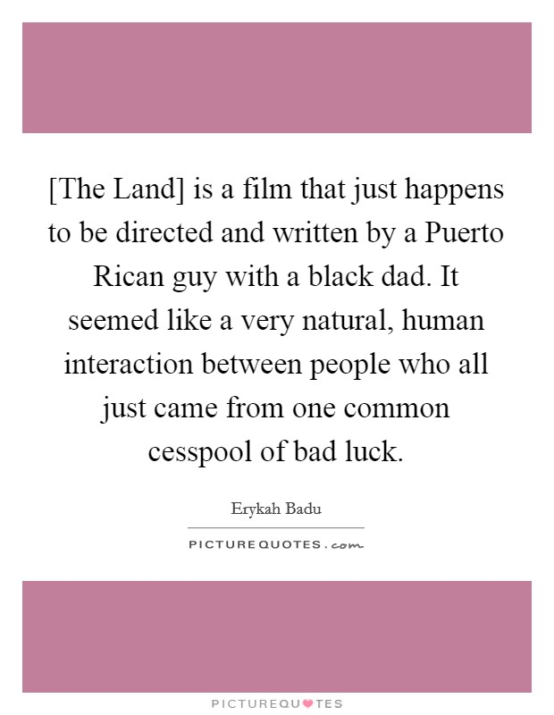 [The Land] is a film that just happens to be directed and written by a Puerto Rican guy with a black dad. It seemed like a very natural, human interaction between people who all just came from one common cesspool of bad luck Picture Quote #1