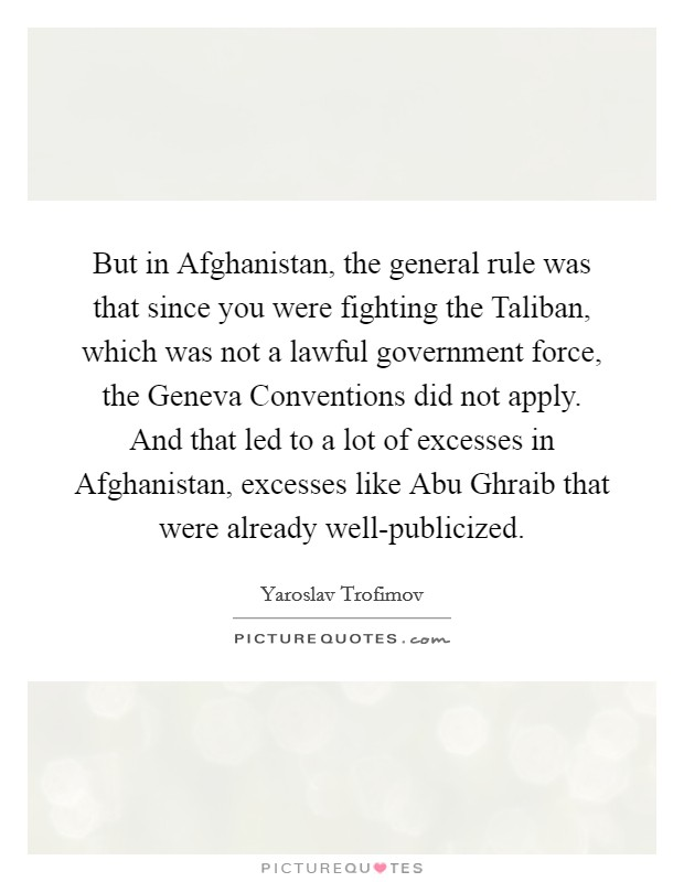 But in Afghanistan, the general rule was that since you were fighting the Taliban, which was not a lawful government force, the Geneva Conventions did not apply. And that led to a lot of excesses in Afghanistan, excesses like Abu Ghraib that were already well-publicized Picture Quote #1