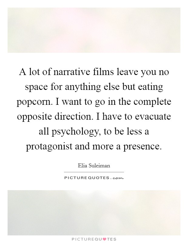 A lot of narrative films leave you no space for anything else but eating popcorn. I want to go in the complete opposite direction. I have to evacuate all psychology, to be less a protagonist and more a presence Picture Quote #1