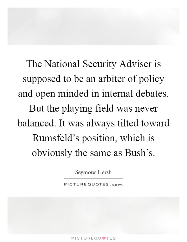 The National Security Adviser is supposed to be an arbiter of policy and open minded in internal debates. But the playing field was never balanced. It was always tilted toward Rumsfeld's position, which is obviously the same as Bush's Picture Quote #1