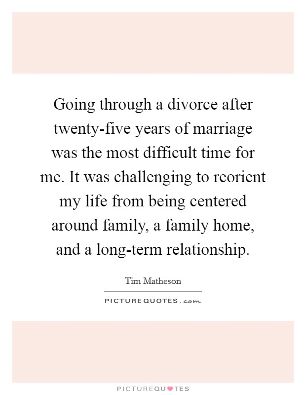 Going through a divorce after twenty-five years of marriage was the most difficult time for me. It was challenging to reorient my life from being centered around family, a family home, and a long-term relationship Picture Quote #1