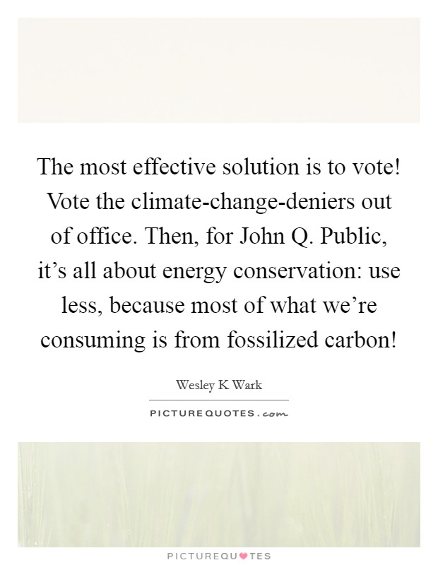 The most effective solution is to vote! Vote the climate-change-deniers out of office. Then, for John Q. Public, it's all about energy conservation: use less, because most of what we're consuming is from fossilized carbon! Picture Quote #1