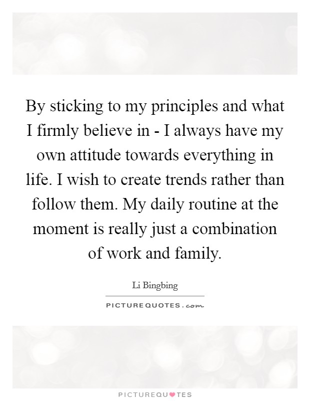 By sticking to my principles and what I firmly believe in - I always have my own attitude towards everything in life. I wish to create trends rather than follow them. My daily routine at the moment is really just a combination of work and family Picture Quote #1