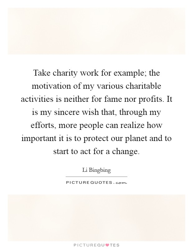 Take charity work for example; the motivation of my various charitable activities is neither for fame nor profits. It is my sincere wish that, through my efforts, more people can realize how important it is to protect our planet and to start to act for a change Picture Quote #1