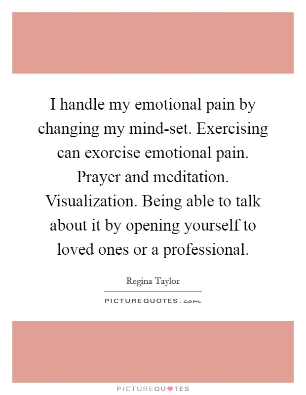 I handle my emotional pain by changing my mind-set. Exercising can exorcise emotional pain. Prayer and meditation. Visualization. Being able to talk about it by opening yourself to loved ones or a professional Picture Quote #1