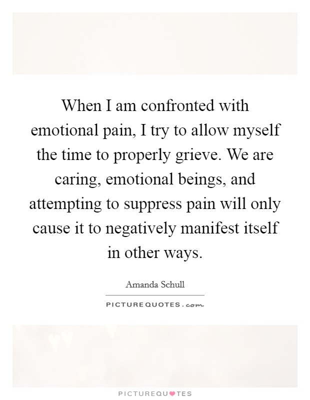 When I am confronted with emotional pain, I try to allow myself the time to properly grieve. We are caring, emotional beings, and attempting to suppress pain will only cause it to negatively manifest itself in other ways Picture Quote #1