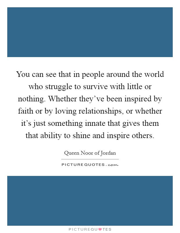 You can see that in people around the world who struggle to survive with little or nothing. Whether they've been inspired by faith or by loving relationships, or whether it's just something innate that gives them that ability to shine and inspire others Picture Quote #1