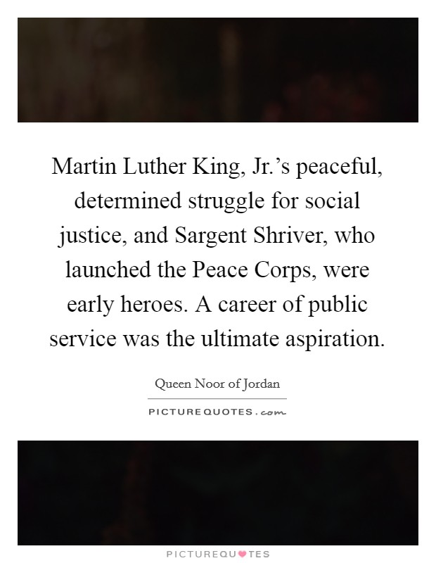 Martin Luther King, Jr.'s peaceful, determined struggle for social justice, and Sargent Shriver, who launched the Peace Corps, were early heroes. A career of public service was the ultimate aspiration Picture Quote #1