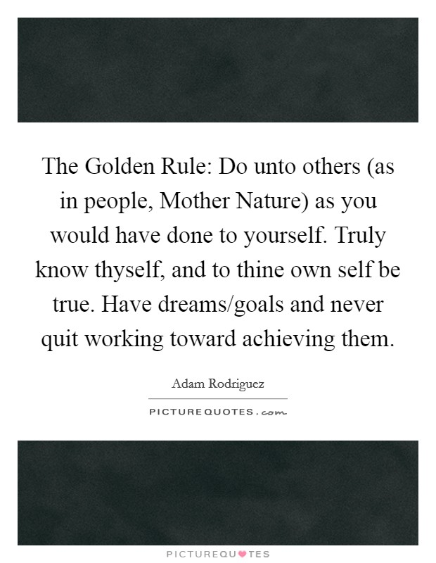 The Golden Rule: Do unto others (as in people, Mother Nature) as you would have done to yourself. Truly know thyself, and to thine own self be true. Have dreams/goals and never quit working toward achieving them Picture Quote #1
