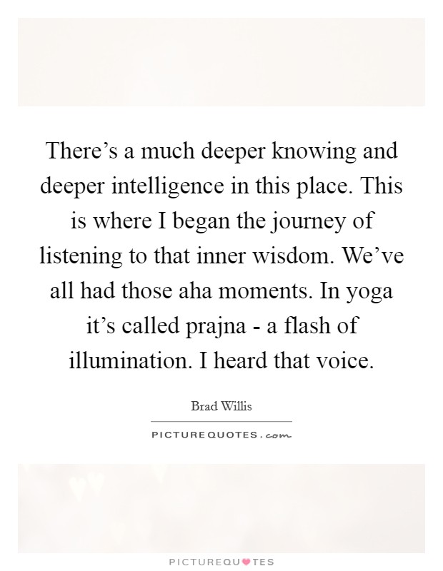 There's a much deeper knowing and deeper intelligence in this place. This is where I began the journey of listening to that inner wisdom. We've all had those aha moments. In yoga it's called prajna - a flash of illumination. I heard that voice Picture Quote #1