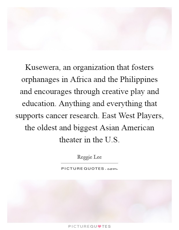 Kusewera, an organization that fosters orphanages in Africa and the Philippines and encourages through creative play and education. Anything and everything that supports cancer research. East West Players, the oldest and biggest Asian American theater in the U.S Picture Quote #1