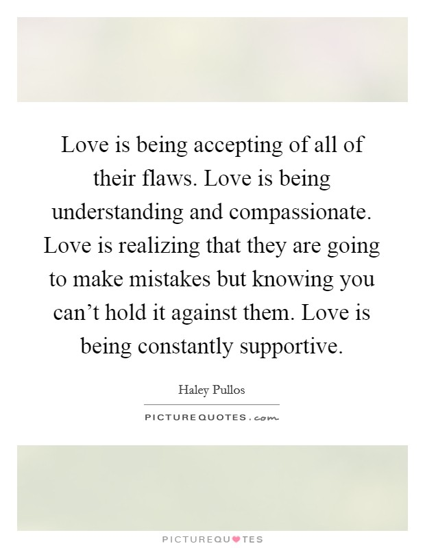 Love is being accepting of all of their flaws. Love is being understanding and compassionate. Love is realizing that they are going to make mistakes but knowing you can't hold it against them. Love is being constantly supportive Picture Quote #1