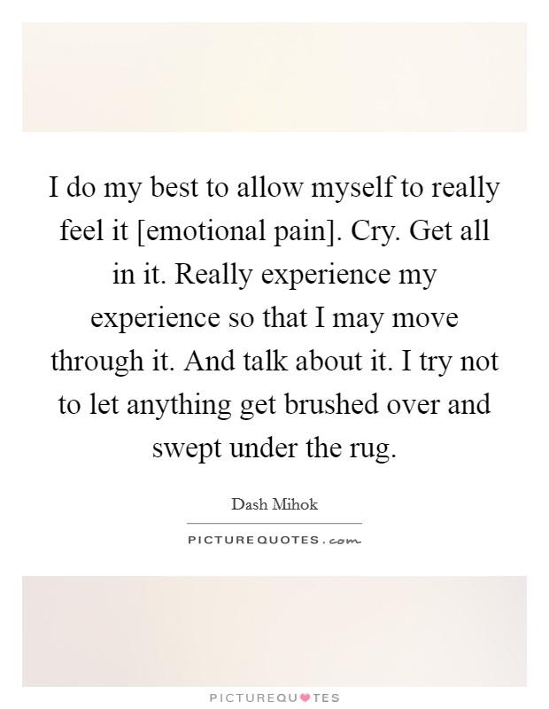 I do my best to allow myself to really feel it [emotional pain]. Cry. Get all in it. Really experience my experience so that I may move through it. And talk about it. I try not to let anything get brushed over and swept under the rug Picture Quote #1