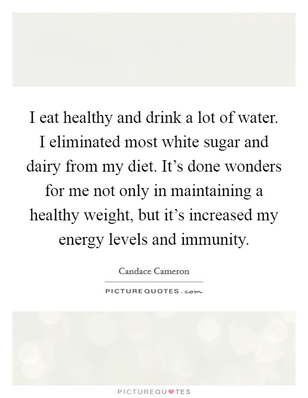 I eat healthy and drink a lot of water. I eliminated most white sugar and dairy from my diet. It's done wonders for me not only in maintaining a healthy weight, but it's increased my energy levels and immunity Picture Quote #1