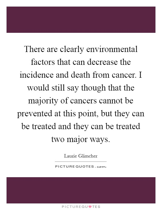 There are clearly environmental factors that can decrease the incidence and death from cancer. I would still say though that the majority of cancers cannot be prevented at this point, but they can be treated and they can be treated two major ways Picture Quote #1
