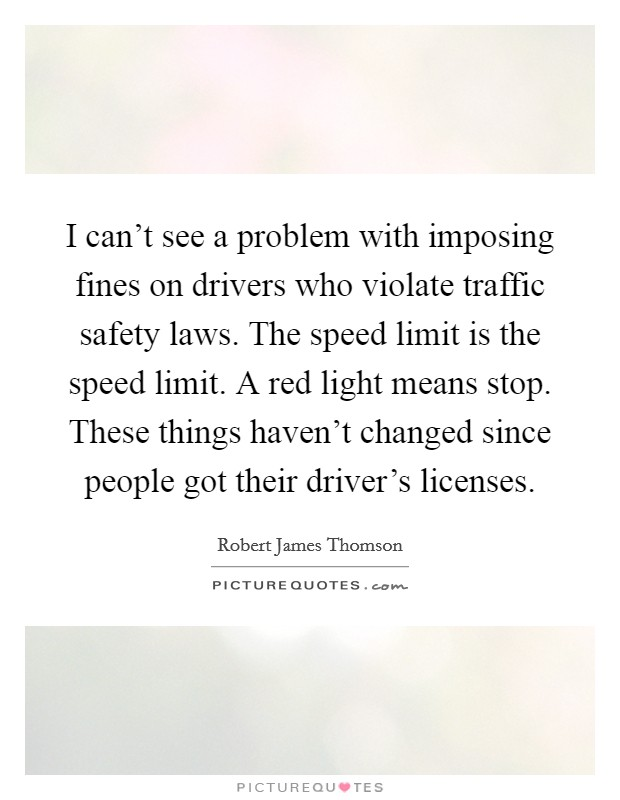 I can't see a problem with imposing fines on drivers who violate traffic safety laws. The speed limit is the speed limit. A red light means stop. These things haven't changed since people got their driver's licenses Picture Quote #1