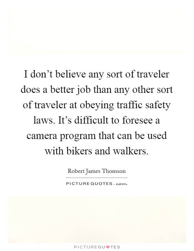 I don't believe any sort of traveler does a better job than any other sort of traveler at obeying traffic safety laws. It's difficult to foresee a camera program that can be used with bikers and walkers Picture Quote #1
