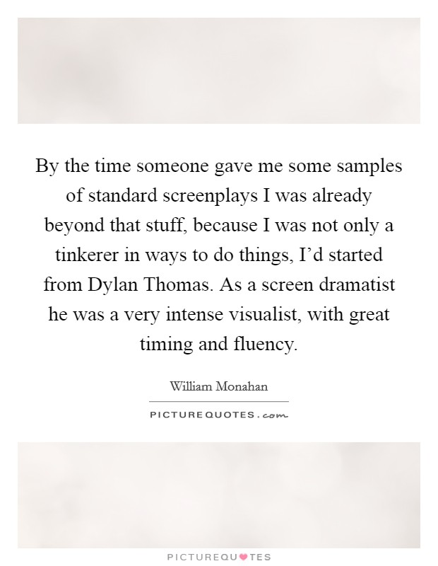 By the time someone gave me some samples of standard screenplays I was already beyond that stuff, because I was not only a tinkerer in ways to do things, I'd started from Dylan Thomas. As a screen dramatist he was a very intense visualist, with great timing and fluency Picture Quote #1