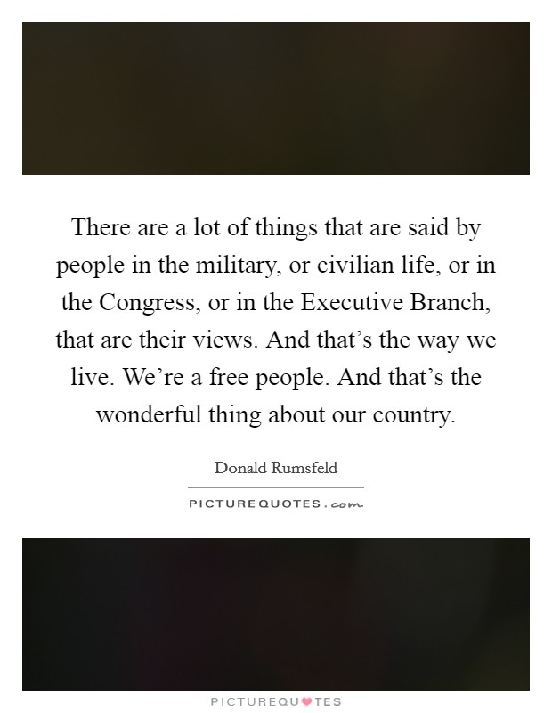 There are a lot of things that are said by people in the military, or civilian life, or in the Congress, or in the Executive Branch, that are their views. And that's the way we live. We're a free people. And that's the wonderful thing about our country Picture Quote #1