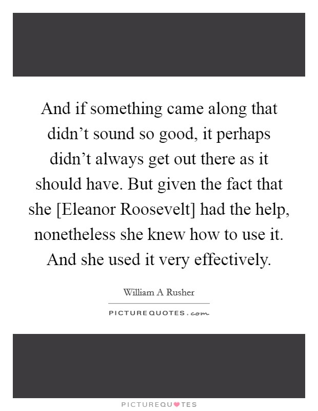 And if something came along that didn't sound so good, it perhaps didn't always get out there as it should have. But given the fact that she [Eleanor Roosevelt] had the help, nonetheless she knew how to use it. And she used it very effectively Picture Quote #1