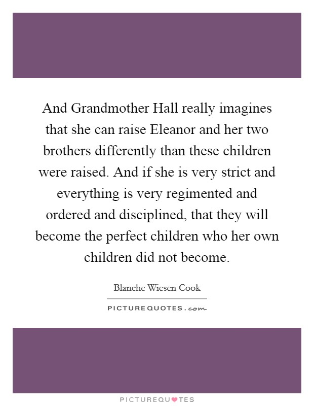 And Grandmother Hall really imagines that she can raise Eleanor and her two brothers differently than these children were raised. And if she is very strict and everything is very regimented and ordered and disciplined, that they will become the perfect children who her own children did not become Picture Quote #1