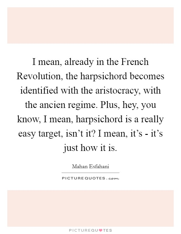 I mean, already in the French Revolution, the harpsichord becomes identified with the aristocracy, with the ancien regime. Plus, hey, you know, I mean, harpsichord is a really easy target, isn't it? I mean, it's - it's just how it is Picture Quote #1
