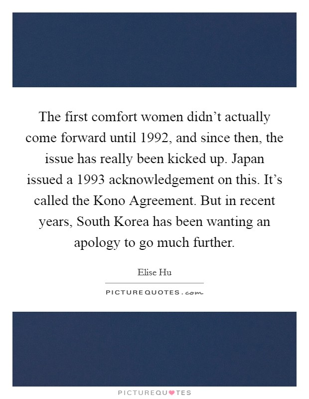 The first comfort women didn't actually come forward until 1992, and since then, the issue has really been kicked up. Japan issued a 1993 acknowledgement on this. It's called the Kono Agreement. But in recent years, South Korea has been wanting an apology to go much further Picture Quote #1