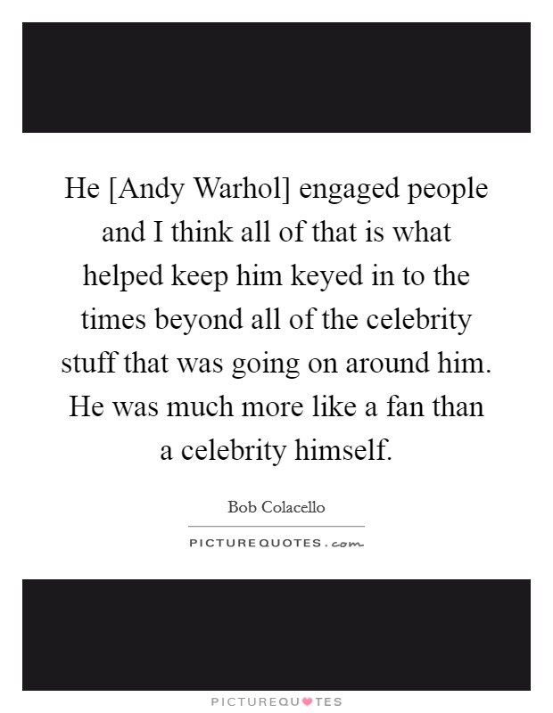 He [Andy Warhol] engaged people and I think all of that is what helped keep him keyed in to the times beyond all of the celebrity stuff that was going on around him. He was much more like a fan than a celebrity himself Picture Quote #1