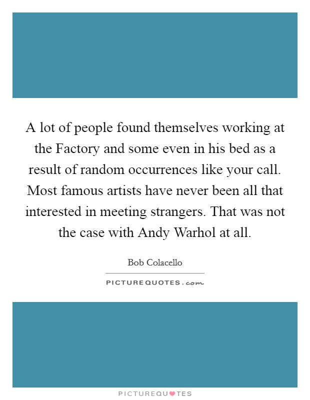 A lot of people found themselves working at the Factory and some even in his bed as a result of random occurrences like your call. Most famous artists have never been all that interested in meeting strangers. That was not the case with Andy Warhol at all Picture Quote #1