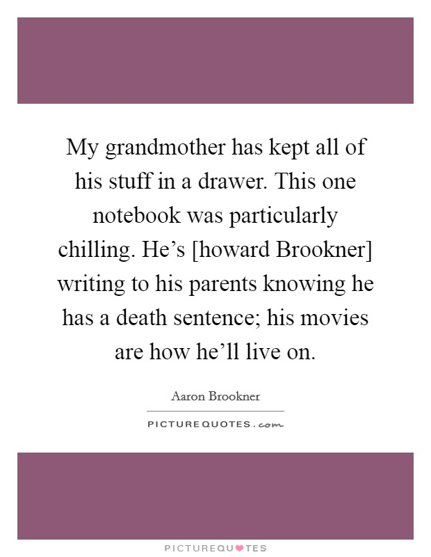 My grandmother has kept all of his stuff in a drawer. This one notebook was particularly chilling. He's [howard Brookner] writing to his parents knowing he has a death sentence; his movies are how he'll live on Picture Quote #1