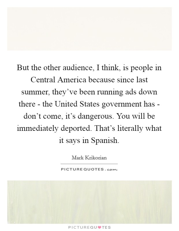 But the other audience, I think, is people in Central America because since last summer, they've been running ads down there - the United States government has - don't come, it's dangerous. You will be immediately deported. That's literally what it says in Spanish Picture Quote #1