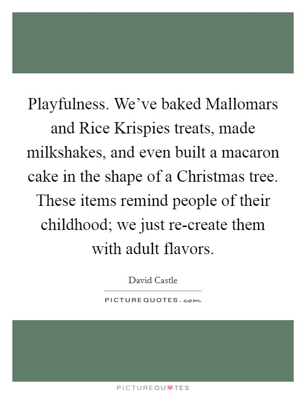 Playfulness. We've baked Mallomars and Rice Krispies treats, made milkshakes, and even built a macaron cake in the shape of a Christmas tree. These items remind people of their childhood; we just re-create them with adult flavors Picture Quote #1