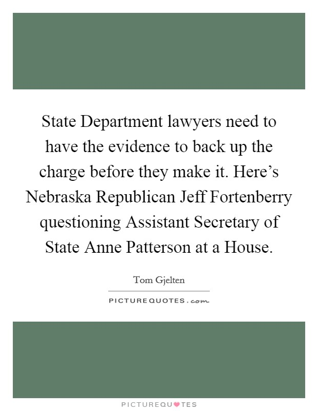 State Department lawyers need to have the evidence to back up the charge before they make it. Here's Nebraska Republican Jeff Fortenberry questioning Assistant Secretary of State Anne Patterson at a House Picture Quote #1