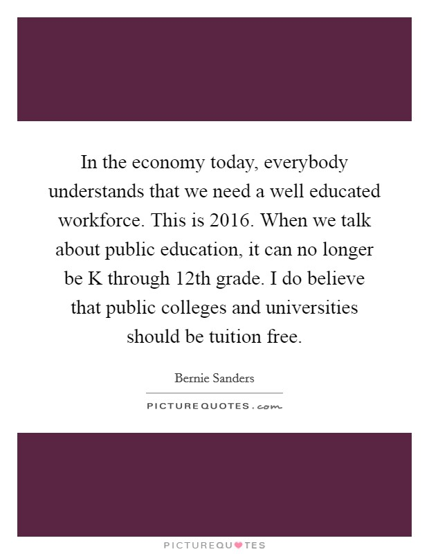 In the economy today, everybody understands that we need a well educated workforce. This is 2016. When we talk about public education, it can no longer be K through 12th grade. I do believe that public colleges and universities should be tuition free Picture Quote #1