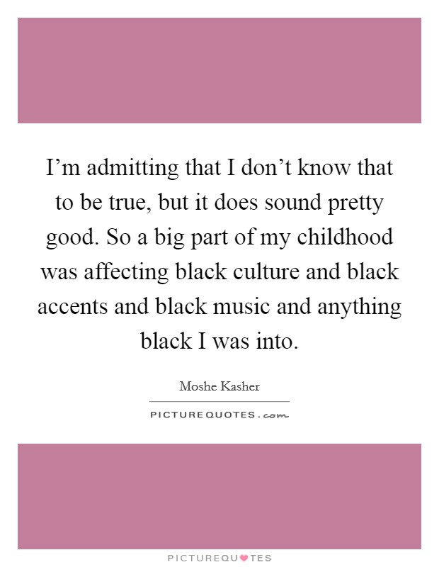 I'm admitting that I don't know that to be true, but it does sound pretty good. So a big part of my childhood was affecting black culture and black accents and black music and anything black I was into Picture Quote #1
