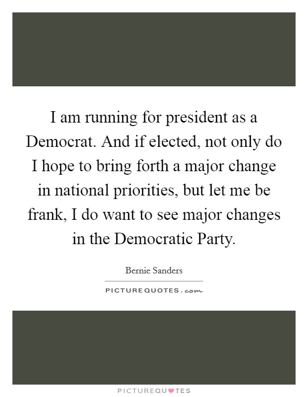 I am running for president as a Democrat. And if elected, not only do I hope to bring forth a major change in national priorities, but let me be frank, I do want to see major changes in the Democratic Party Picture Quote #1