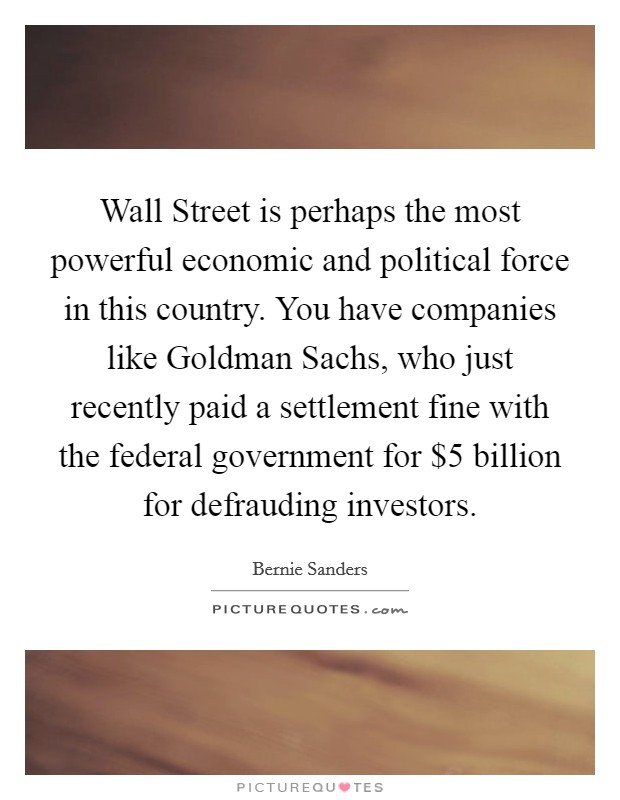 Wall Street is perhaps the most powerful economic and political force in this country. You have companies like Goldman Sachs, who just recently paid a settlement fine with the federal government for $5 billion for defrauding investors Picture Quote #1