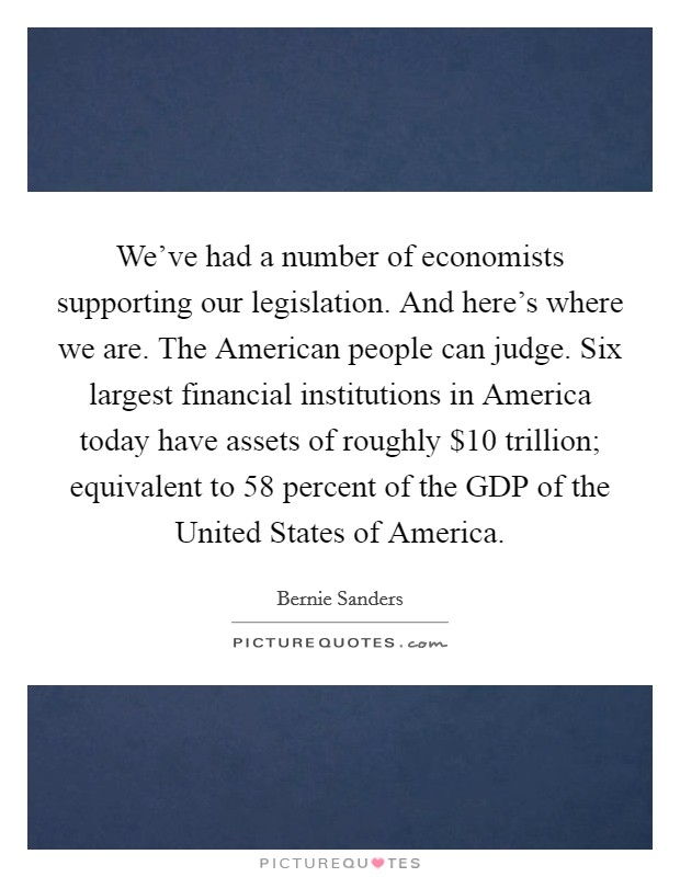 We've had a number of economists supporting our legislation. And here's where we are. The American people can judge. Six largest financial institutions in America today have assets of roughly $10 trillion; equivalent to 58 percent of the GDP of the United States of America Picture Quote #1