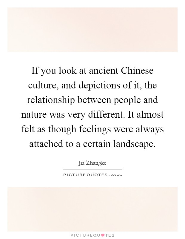 If you look at ancient Chinese culture, and depictions of it, the relationship between people and nature was very different. It almost felt as though feelings were always attached to a certain landscape Picture Quote #1